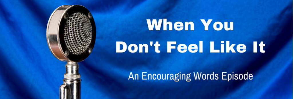 Episode 081E When You Don't Feel Like It